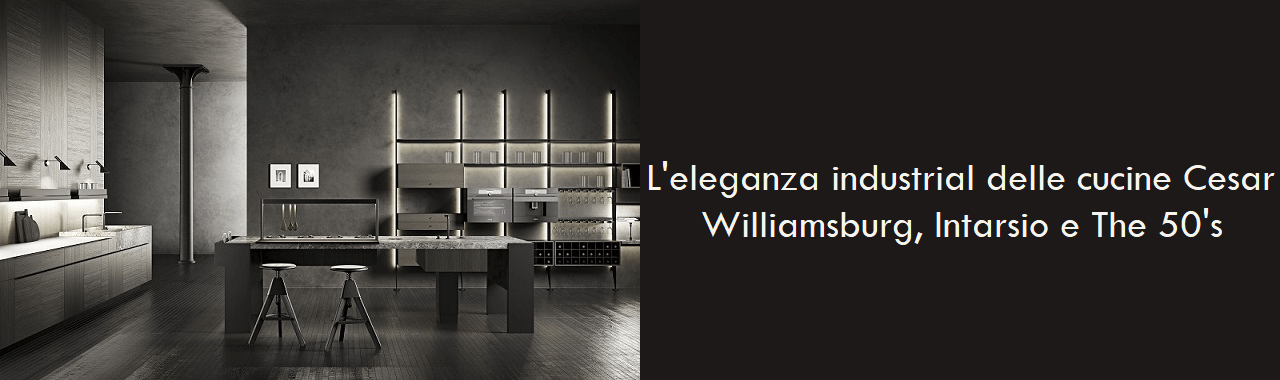 L'eleganza industrial delle cucine Cesar: Williamsburg, Intarsio e The 50's
