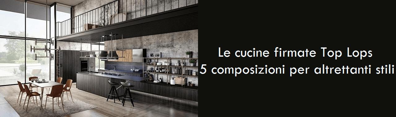 Le cucine firmate Top Lops: 5 composizioni per altrettanti stili