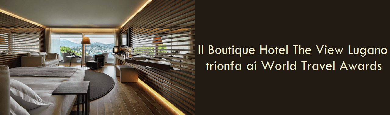 Il Boutique Hotel The View Lugano trionfa ai World Travel Awards