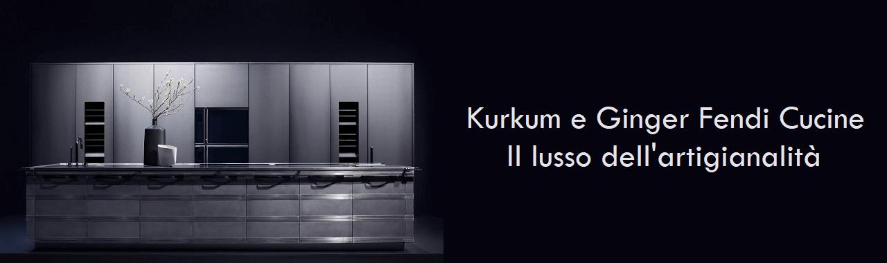 Kurkum e Ginger Fendi Cucine: il lusso dell'artigianalità