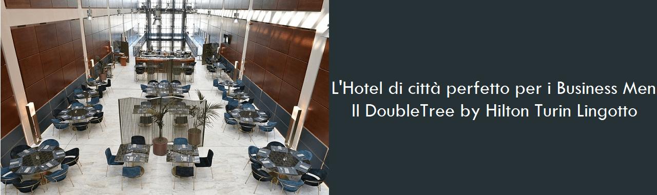 L'Hotel di città perfetto per i Business Men: il DoubleTree by Hilton Turin Lingotto