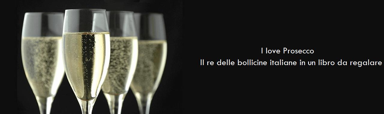I love Prosecco: il re delle bollicine italiane in un libro da regalare